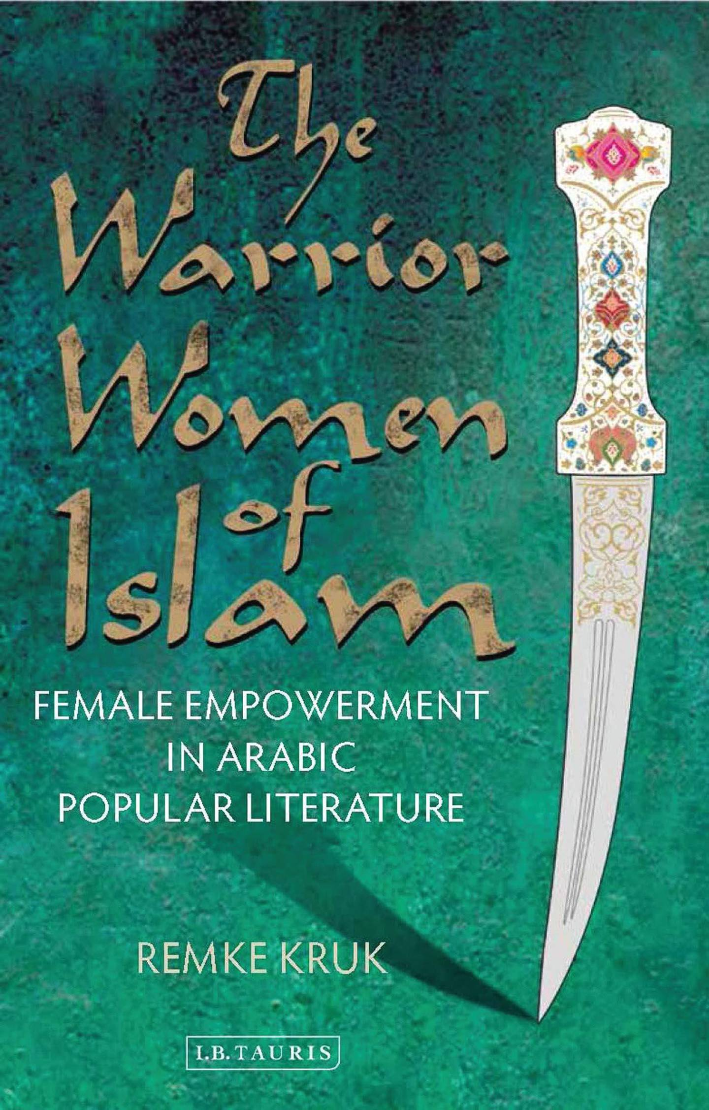 The Warrior Women of Islam: Female Empowerment in Arabic Popular Literature by Remke Kruk published by I.B. Tauris. Courtesy Bloomsbury