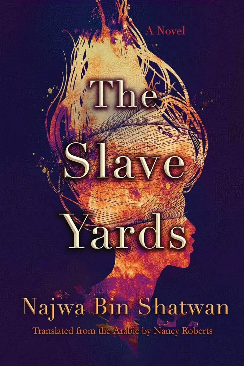 The Slave Yards: A Novel by Najwa Bin Shatwan,Translated from the Arabic by Nancy Roberts. Courtesy Syracuse University Press