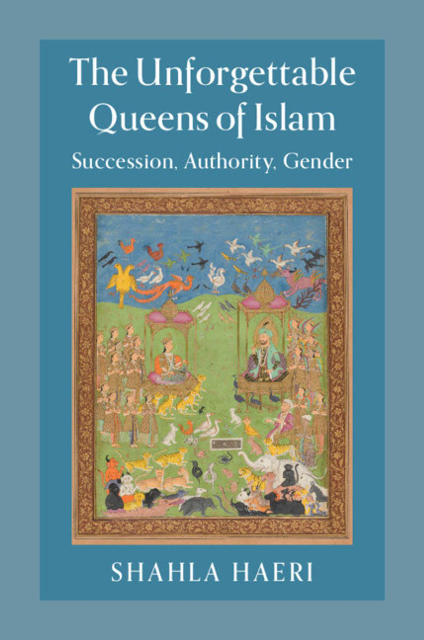 The Unforgettable Queens of Islam: Succession, Authority, Gender by Shahla Haeri. Courtesy Cambridge University Press